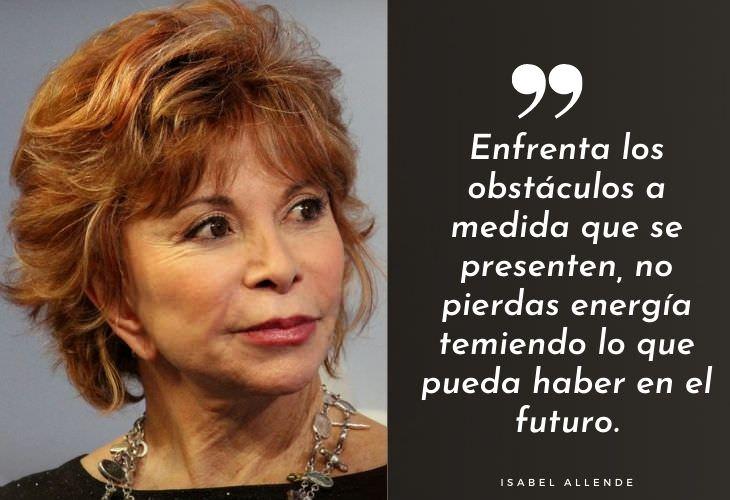 Frases Célebres De Isabel Allende Enfrenta los obstáculos a medida que se presenten, no pierdas energía temiendo lo que pueda haber en el futuro.
