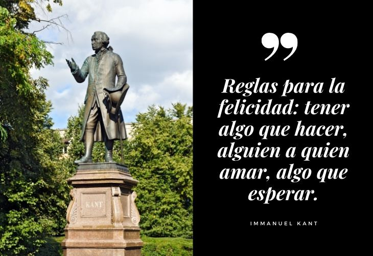 Frases Célebres Immanuel Kant Reglas para la felicidad: algo que hacer, alguien a quien amar, algo que esperar.