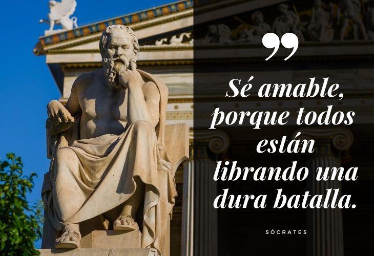 16 Frases De Sócrates Sé amable, porque todos los que conoces están librando una dura batalla.
