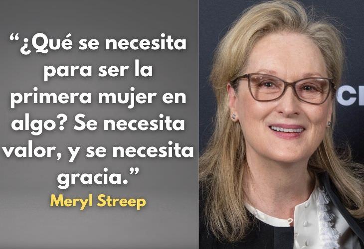 Frases Célebres De Meryl Streep ¿Qué se necesita para ser la primera mujer en algo? Se necesita valor, y se necesita gracia.