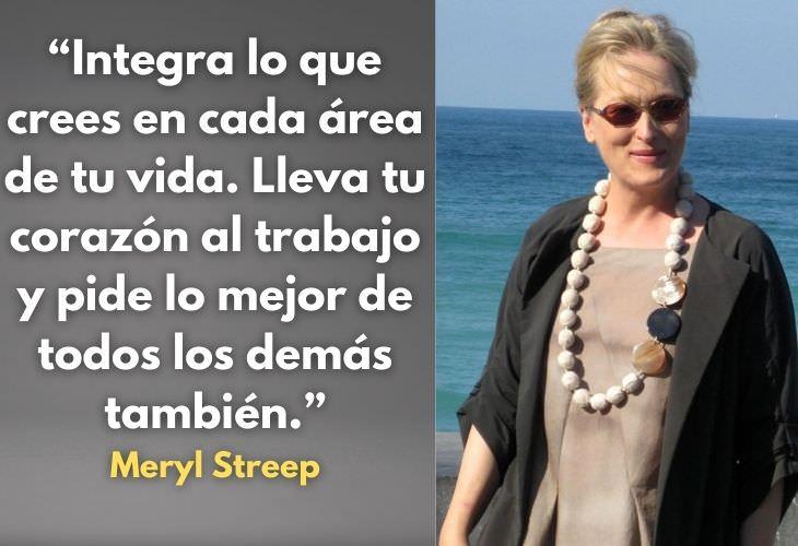 Frases Célebres De Meryl Streep Integra lo que crees en cada área de tu vida. Lleva tu corazón al trabajo y pide lo mejor de todos los demás también.