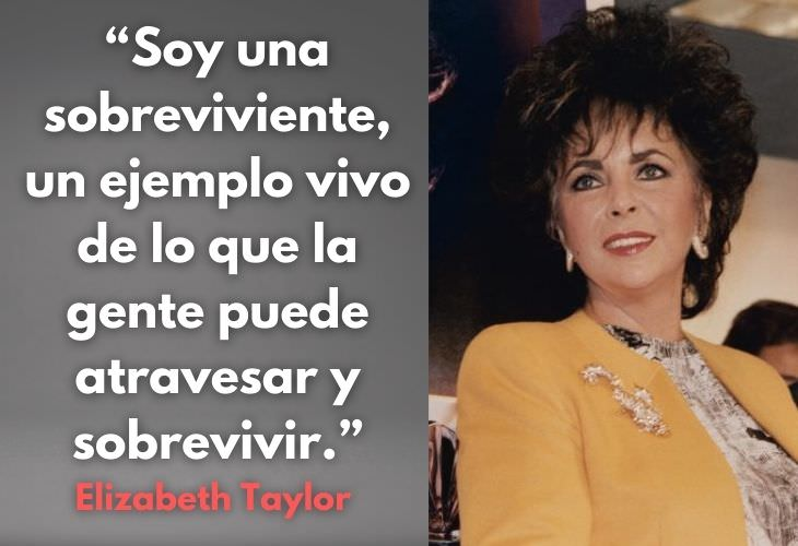 12 Frases De La Actriz Elizabeth Taylor 2. Soy una sobreviviente, un ejemplo vivo de lo que la gente puede atravesar y sobrevivir.