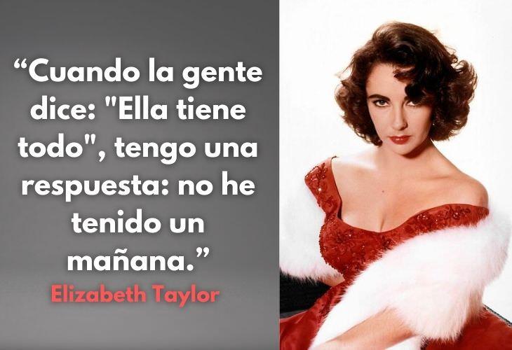 """12 Frases De La Actriz Elizabeth Taylor 1.Cuando la gente dice: """"Ella tiene todo"""", tengo una respuesta: no he tenido un mañana."""