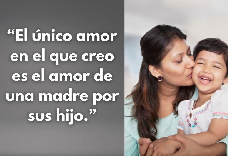 Frases Día De Las Madres El único amor en el que creo es el amor de una madre por sus hijo