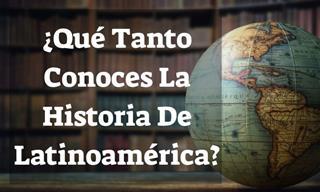 Test: ¿Qué Tanto Conoces La Historia De Latinoamérica?